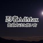忍者AdMaxの登録方法と使い方|広告リンク作成から設置の仕方まで